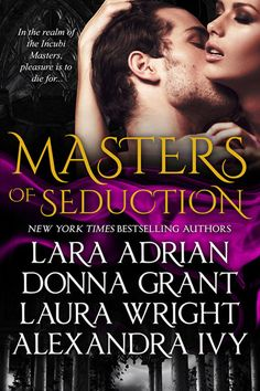 RELEASING 07/14/14! Surrender to sinful pleasures and forbidden passions with Masters of Seduction, the sizzling new paranormal romance novella series from New York Times and internationally bestselling authors Lara Adrian, Donna Grant, Laura Wright and Alexandra Ivy.  Book 1 ~ Merciless by Lara Adrian Book 2 ~ Soulless by Donna Grant Book 3 ~ Shameless by Laura Wright Book 4 ~ Ruthless by Alexandra Ivy