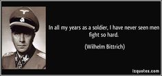 In all my years as a soldier, I have never seen men fight so hard. - Wilhelm Bittrich