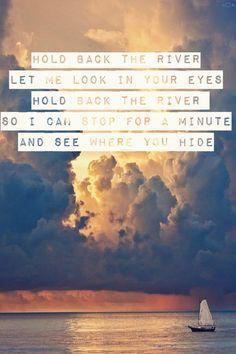 Hold back the river let me look in your eyes Hold back the river so I can stop for a minute and see where you hide ~James Bay