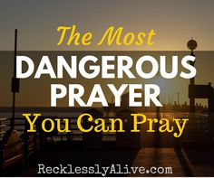 The Most Dangerous Prayer You Can Pray