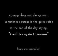 Sometimes courage is just trying again tomorrow.  Invisible Illness, Chronic Pain, Chronic Illness, Lupus Awareness, Fibromyalgia, Endometriosis, POTS, Hypermobility, Quotes,
