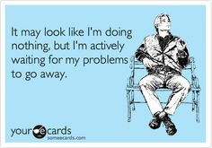 Funny Confession Ecard: It may look like I'm doing nothing, but I'm actively waiting for my problems to go away.