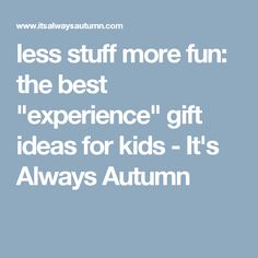 "less stuff more fun: the best ""experience"" gift ideas for kids - It's Always Autumn"