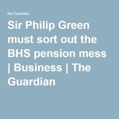 Sir Philip Green must sort out the BHS pension mess | Business | The Guardian