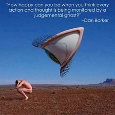 How happy can you be when you think every action and thought is being monitored by a judgmental ghost? ~Dan Barker Tags: atheism, freethinker, free-thought, atheist, skeptic,
