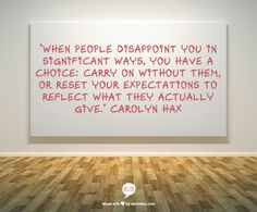 """When people disappoint you in significant ways, you have a choice: Carry on without them, or reset your expectations to reflect what they actually give."" Carolyn Hax"