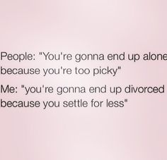 Sooooo trueeeee I rather be picky than end up in something that wasn't in my destiny