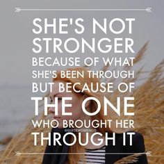 She's not stronger because of what she's been through but because of the one who brought her through it.