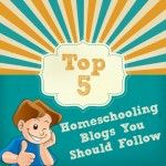 a list of the top 5 homeschooling blogs that all homeschooling parents should follow. Keep up the fun and inspiration with these bloggers