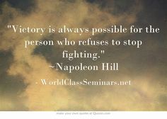 Victory is always possible for the person who refuses to stop fighting. ~Napoleon Hill http://worldclassseminars.net/