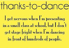 Thanks to Dance...I get nervous when I'm presenting in a small class at school, but I don't get stage fright when I'm dancing in front of hundreds of people