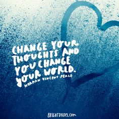 """Change your thoughts and you change your world. "" ~ Norman Vincent Peale"