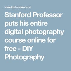 Stanford Professor puts his entire digital photography course online for free - DIY Photography