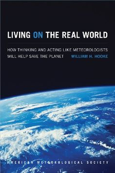 Living on the Real World: How Thinking and Acting like Meteorologists Will Help Save the Planet by William H. Hooke  Walter Sci/Eng Library Sci/Eng Books (Level F) (QC903 .H66 2014 )