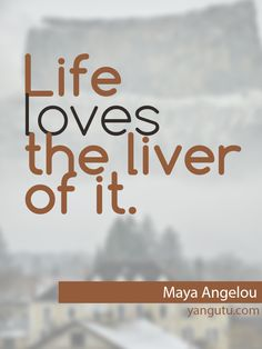 Life loves the liver of it, ~ Maya Angelou  <3 Love Sayings #quotes, #love, #sayings, https://apps.facebook.com/yangutu