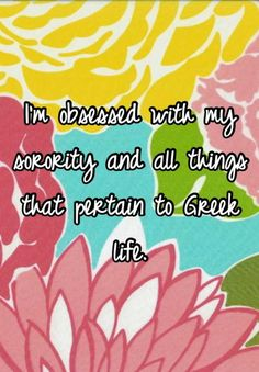 I'm obsessed with my sorority and all things that pertain to Greek life.