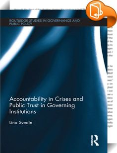 Accountability in Crises and Public Trust in Governing Institutions    ::  <P>This book examines how efforts to exert accountability in crises affect public trust in governing institutions. Using Sweden as the case study, this book provides a framework to analyse accountability in crises and looks at how this affects trust in government.</P> <P>Crises test the fabric of governing institutions. Threatening core societal values, they force elected officials and public servants to make co...