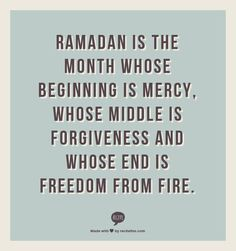 Ramadan is the month whose beginning is mercy, whose middle is forgiveness and whose end is freedom from fire.
