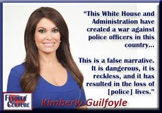 Kimberly Guilfoyle, co-host of 'The Five' (FNC) and former prosecutor...The war on police officers in this country...a false narrative and end result..loss of police lives over current socialist propaganda and agenda...
