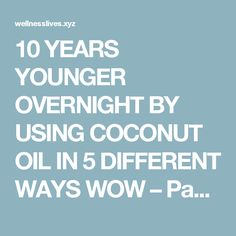 10 YEARS YOUNGER OVERNIGHT BY USING COCONUT OIL IN 5 DIFFERENT WAYS WOW – Page 3 – WellNess