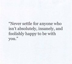 Top Quotes about Love : Never settle for anyone who isn't absolutely insanely and foolishly happy Great Quotes, Quotes To Live By, Inspirational Quotes, Hang On Quotes, Love People Quotes, Know Your Worth Quotes, Top Quotes, Pretty Words, Beautiful Words