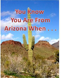"You Know You Are From Arizona When -- 1) You can say Hohokam and no one thinks you're making it up. 2) You no longer associate rivers or bridges with water. 3) You know that a ""swamp cooler"" is not a happy hour drink. 4) You can contemplate a high temperature of 120 degrees as ""not all that bad, after all it's a dry heat."" 5) You have learned to expertly maneuver your vehicle under any traffic conditions using only two fingers; a skill usually learned initially in July."