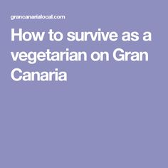 How to survive as a vegetarian on Gran Canaria
