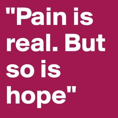 """Pain is real. But so is hope"""
