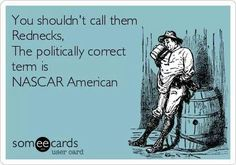 You shouldn't call them Rednecks, The politically correct term is NASCAR American. You shouldn't call them Rednecks, The politically correct term is NASCAR American. Nascar Quotes, Race Quotes, Funny Quotes, Funny Memes, Hilarious, Nascar Memes, Golf Quotes, Redneck Party, Redneck Humor