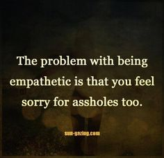 The problem with being empathetic is that you feel sorry for assholes too.