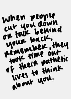 when people cut you down or talk behind your back, remember, they took time out of their pathetic lives to think about you