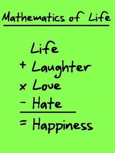 Life + Laughter  x Love - Hate = Happiness