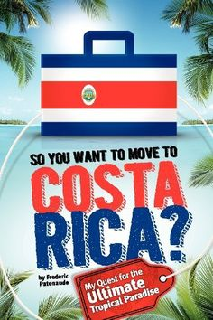 So, You Want to Move to Costa Rica?: My Quest for the Ultimate Tropical Paradise by Frederic Patenaude. $14.99. Publisher: CreateSpace (March 7, 2012). Publication: March 7, 2012
