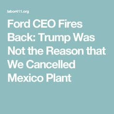 Ford CEO Fires Back: Trump Was Not the Reason that We Cancelled Mexico Plant