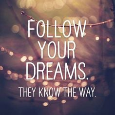"""Follow your dreams. They know the way."" More"