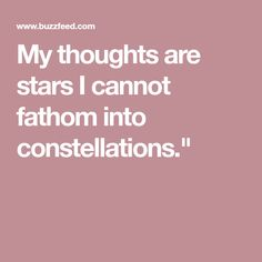 My thoughts are stars I cannot fathom into constellations.""