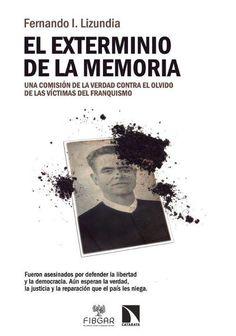 El exterminio de la memoria : una comisión de la verdad contra el olvido de las víctimas del franquismo / Fernando Lizundia Publicación Madrid : La catarata, D.L. 2015
