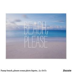 "Funny ""Beach, please"" tropical paradise beach and azure turquoise blue sea ocean nature travel spring break Caribbean or Fiji horizon hipster humor photograph inspirational quote dorm room wanderlust poster for the world traveler or spring breaker."