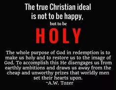 A.W. Tozer - 1 Peter 1:14-16.. As obedient children, not fashioning yourselves according to the former lusts in your ignorance: But as he which hath called you is holy, so be ye holy in all manner of conversation; Because it is written, Be ye holy; for I am holy.