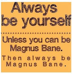 Magnus Bane: Glitter, Parties, Fashion, Knowledge, Drinks, Travel, Magic, (a cat named Chairman meow) and is the HIGH Warlock of Brooklyn.....WHY BY THE ANGEL NOT?