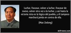 Se battre, échouer, se battre à nouveau, échouer à nouveau, retourner au combat, et ainsi de suite jusqu'à la victoire: c'est la logique du peuple, et il ne marchera pas non plus contre elle. Mao.