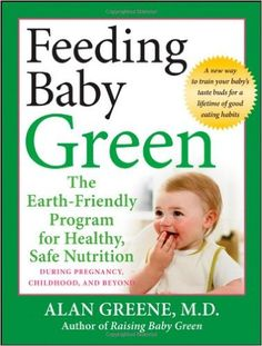 Feeding Baby Green: The Earth Friendly Program for Healthy, Safe Nutrition During Pregnancy, Childhood, and Beyond: Alan Greene: 9780470425244: Amazon.com: Books