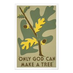 """""""Only God can make a tree"""" Created by Stanley Thomas Clough in 1938 for the Ohio : Federal Art Project as a color silkscreen. Summary: Poster promoting conservation of trees as a natural resource. Wpa Posters, Poster Prints, Art Prints, Travel Posters, Works Progress Administration, Painting Edges, Stretched Canvas Prints, Vintage Posters, Vintage Ads"""
