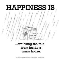 Happiness is, watching the rain from inside a warm house. - Cute Happy Quotes