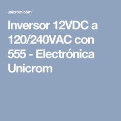 Inversor 12VDC a 120/240VAC con 555 - Electrónica Unicrom