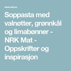 Soppasta med valnøtter, grønnkål og limabønner - NRK Mat - Oppskrifter og inspirasjon Food Porn, Favorite Recipes, Eat, Caramel, Treats
