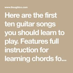 Here are the first ten guitar songs you should learn to play. Features full instruction for learning chords for each song and single note riffs where appropriate.