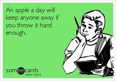 An apple a day will keep anyone away if you throw it hard enough.