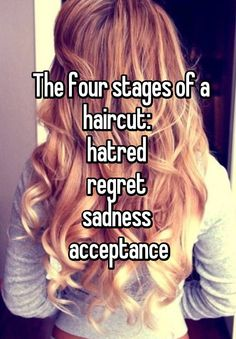 The four stages of a haircut:  hatred  regret  sadness  acceptance