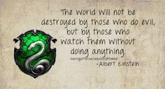 Slytherin: The world will not be destroyed by those who do evil, but by those who watch them without doing anything